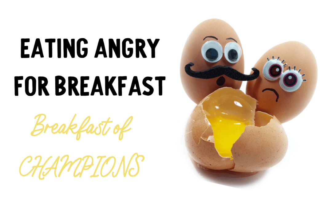 Eating ANGRY for Breakfast